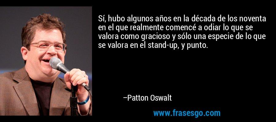 Sí, hubo algunos años en la década de los noventa en el que realmente comencé a odiar lo que se valora como gracioso y sólo una especie de lo que se valora en el stand-up, y punto. – Patton Oswalt