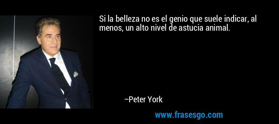 Si la belleza no es el genio que suele indicar, al menos, un alto nivel de astucia animal. – Peter York
