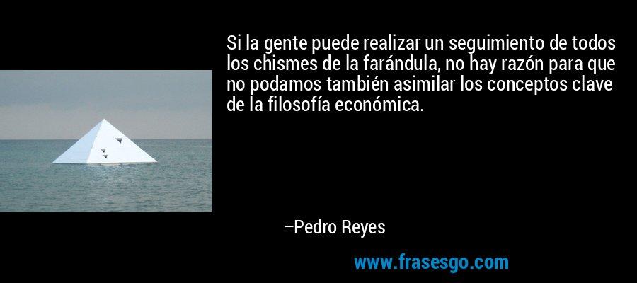 Si la gente puede realizar un seguimiento de todos los chismes de la farándula, no hay razón para que no podamos también asimilar los conceptos clave de la filosofía económica. – Pedro Reyes