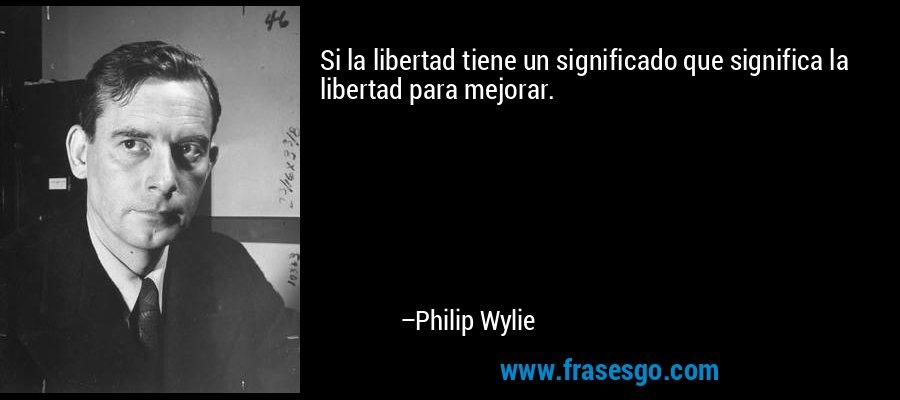 Si la libertad tiene un significado que significa la libertad para mejorar. – Philip Wylie