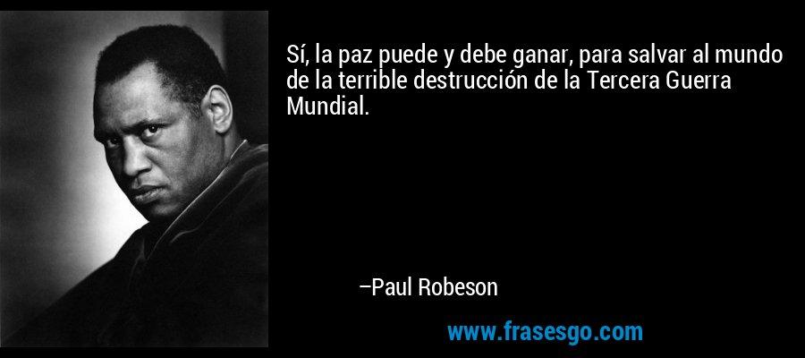 Sí, la paz puede y debe ganar, para salvar al mundo de la terrible destrucción de la Tercera Guerra Mundial. – Paul Robeson