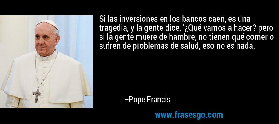 Si las inversiones en los bancos caen, es una tragedia, y la gente dice, '¿Qué vamos a hacer? pero si la gente muere de hambre, no tienen qué comer o sufren de problemas de salud, eso no es nada. – Pope Francis
