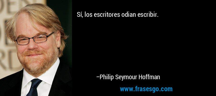 Sí, los escritores odian escribir. – Philip Seymour Hoffman