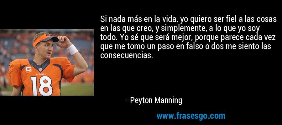 Si nada más en la vida, yo quiero ser fiel a las cosas en las que creo, y simplemente, a lo que yo soy todo. Yo sé que será mejor, porque parece cada vez que me tomo un paso en falso o dos me siento las consecuencias. – Peyton Manning