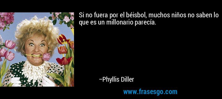 Si no fuera por el béisbol, muchos niños no saben lo que es un millonario parecía. – Phyllis Diller