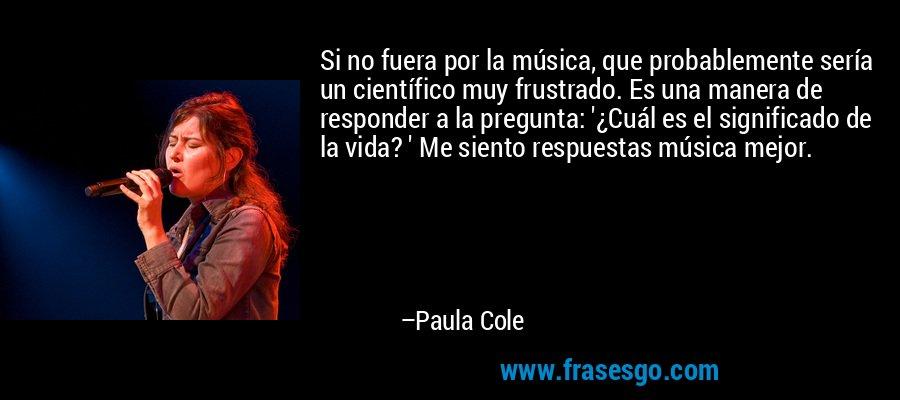 Si no fuera por la música, que probablemente sería un científico muy frustrado. Es una manera de responder a la pregunta: '¿Cuál es el significado de la vida? ' Me siento respuestas música mejor. – Paula Cole