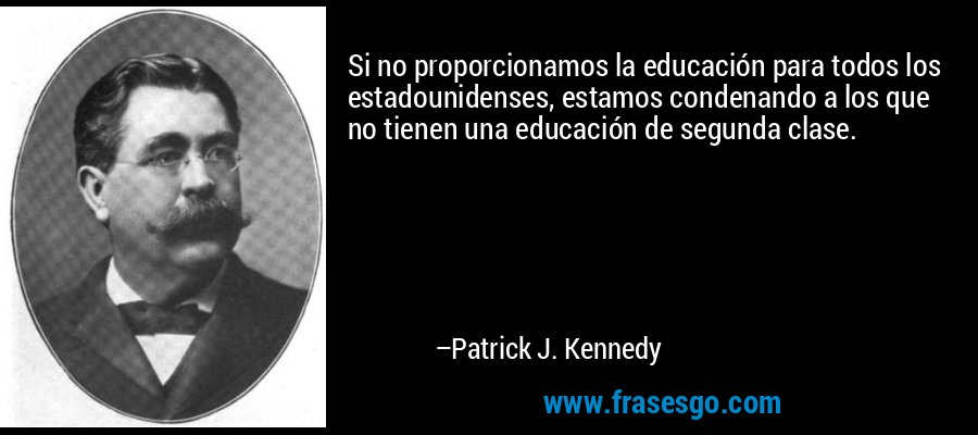 Si no proporcionamos la educación para todos los estadounidenses, estamos condenando a los que no tienen una educación de segunda clase. – Patrick J. Kennedy