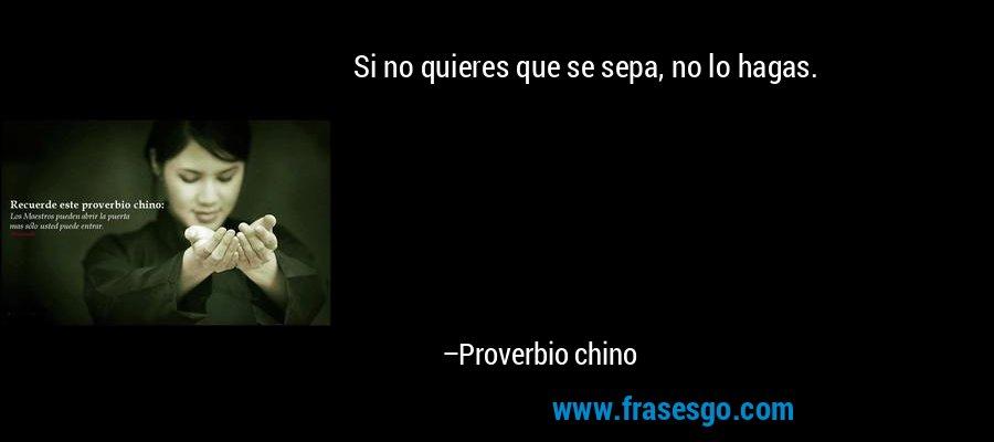 Si no quieres que se sepa, no lo hagas. – Proverbio chino