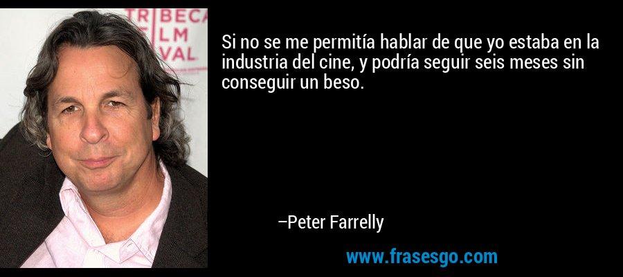 Si no se me permitía hablar de que yo estaba en la industria del cine, y podría seguir seis meses sin conseguir un beso. – Peter Farrelly