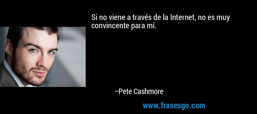Si no viene a través de la Internet, no es muy convincente para mí. – Pete Cashmore
