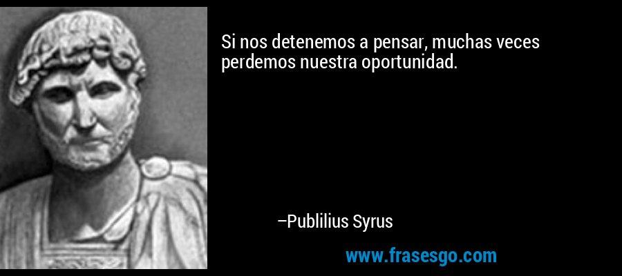 Si nos detenemos a pensar, muchas veces perdemos nuestra oportunidad. – Publilius Syrus