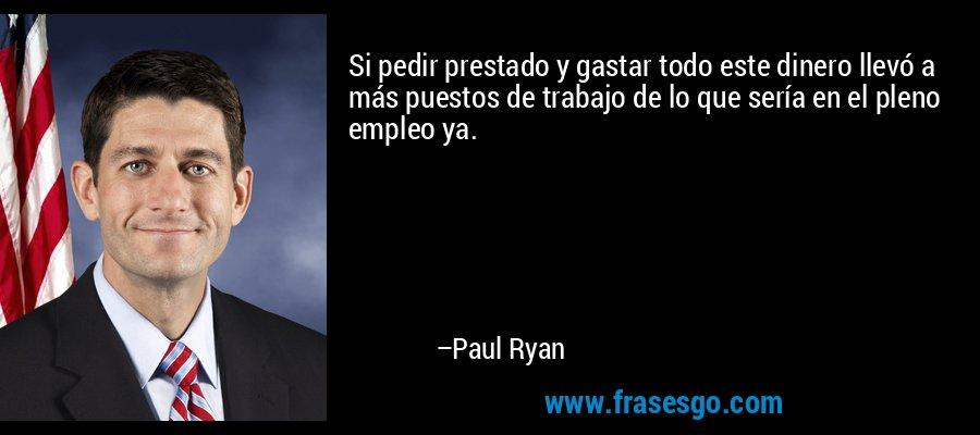 Si pedir prestado y gastar todo este dinero llevó a más puestos de trabajo de lo que sería en el pleno empleo ya. – Paul Ryan