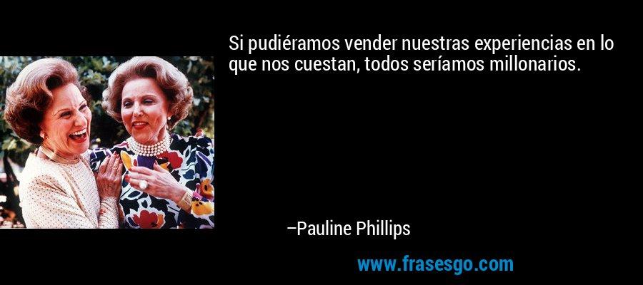 Si pudiéramos vender nuestras experiencias en lo que nos cuestan, todos seríamos millonarios. – Pauline Phillips