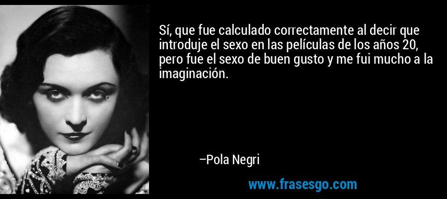 Sí, que fue calculado correctamente al decir que introduje el sexo en las películas de los años 20, pero fue el sexo de buen gusto y me fui mucho a la imaginación. – Pola Negri