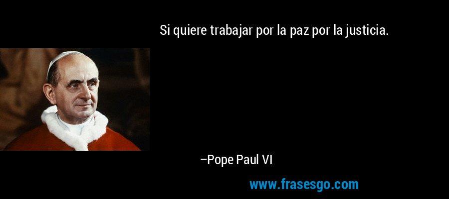 Si quiere trabajar por la paz por la justicia. – Pope Paul VI