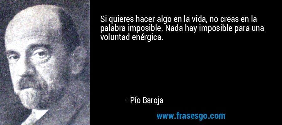 Si quieres hacer algo en la vida, no creas en la palabra imposible. Nada hay imposible para una voluntad enérgica. – Pío Baroja