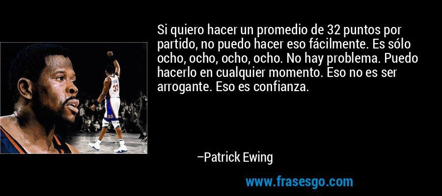 Si quiero hacer un promedio de 32 puntos por partido, no puedo hacer eso fácilmente. Es sólo ocho, ocho, ocho, ocho. No hay problema. Puedo hacerlo en cualquier momento. Eso no es ser arrogante. Eso es confianza. – Patrick Ewing