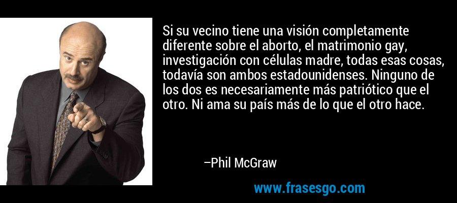 Si su vecino tiene una visión completamente diferente sobre el aborto, el matrimonio gay, investigación con células madre, todas esas cosas, todavía son ambos estadounidenses. Ninguno de los dos es necesariamente más patriótico que el otro. Ni ama su país más de lo que el otro hace. – Phil McGraw