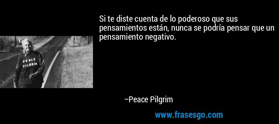 Si te diste cuenta de lo poderoso que sus pensamientos están, nunca se podría pensar que un pensamiento negativo. – Peace Pilgrim