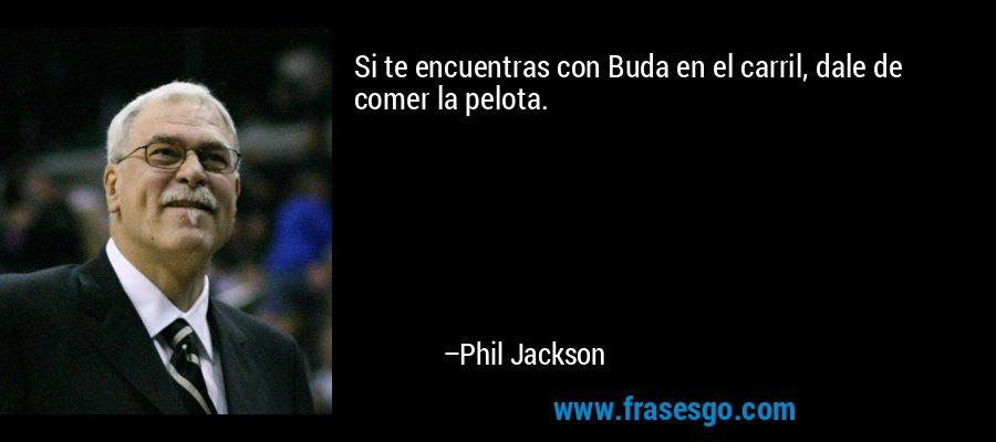Si te encuentras con Buda en el carril, dale de comer la pelota. – Phil Jackson