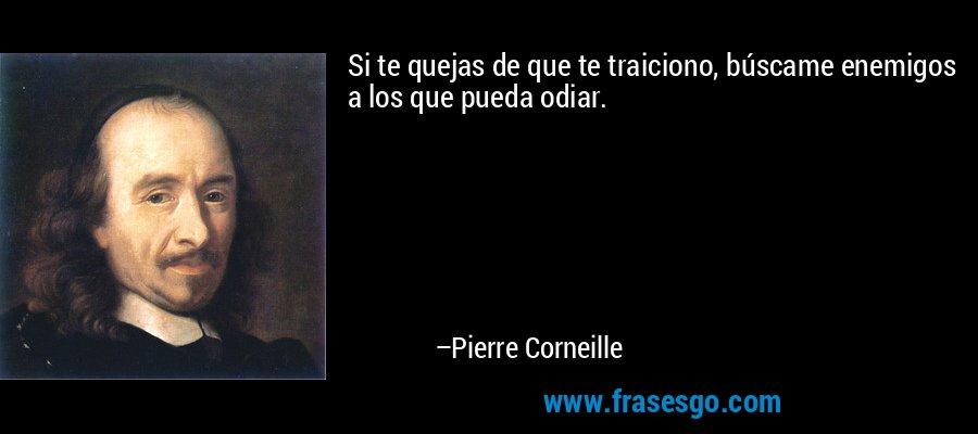 Si te quejas de que te traiciono, búscame enemigos a los que pueda odiar. – Pierre Corneille