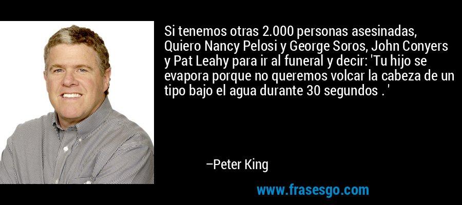 Si tenemos otras 2.000 personas asesinadas, Quiero Nancy Pelosi y George Soros, John Conyers y Pat Leahy para ir al funeral y decir: 'Tu hijo se evapora porque no queremos volcar la cabeza de un tipo bajo el agua durante 30 segundos . ' – Peter King