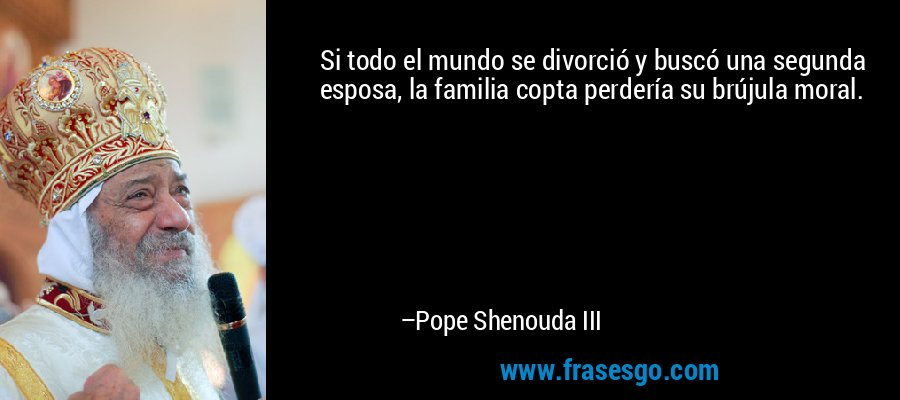 Si todo el mundo se divorció y buscó una segunda esposa, la familia copta perdería su brújula moral. – Pope Shenouda III