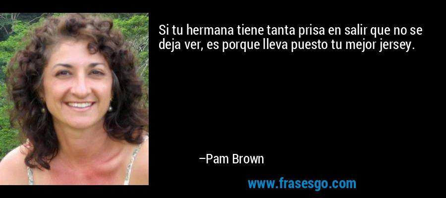 Si tu hermana tiene tanta prisa en salir que no se deja ver, es porque lleva puesto tu mejor jersey. – Pam Brown