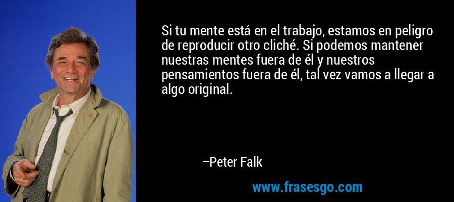 Si tu mente está en el trabajo, estamos en peligro de reproducir otro cliché. Si podemos mantener nuestras mentes fuera de él y nuestros pensamientos fuera de él, tal vez vamos a llegar a algo original. – Peter Falk