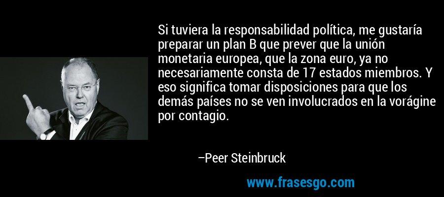 Si tuviera la responsabilidad política, me gustaría preparar un plan B que prever que la unión monetaria europea, que la zona euro, ya no necesariamente consta de 17 estados miembros. Y eso significa tomar disposiciones para que los demás países no se ven involucrados en la vorágine por contagio. – Peer Steinbruck