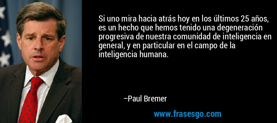 Si uno mira hacia atrás hoy en los últimos 25 años, es un hecho que hemos tenido una degeneración progresiva de nuestra comunidad de inteligencia en general, y en particular en el campo de la inteligencia humana. – Paul Bremer