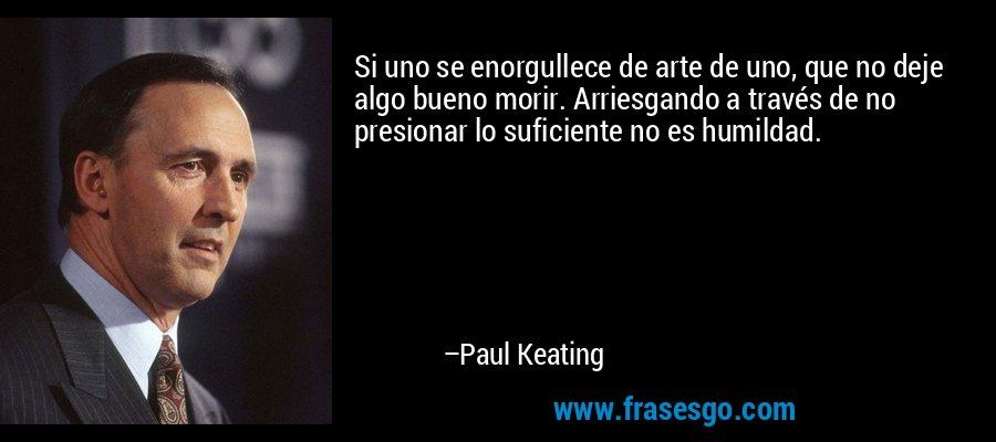 Si uno se enorgullece de arte de uno, que no deje algo bueno morir. Arriesgando a través de no presionar lo suficiente no es humildad. – Paul Keating