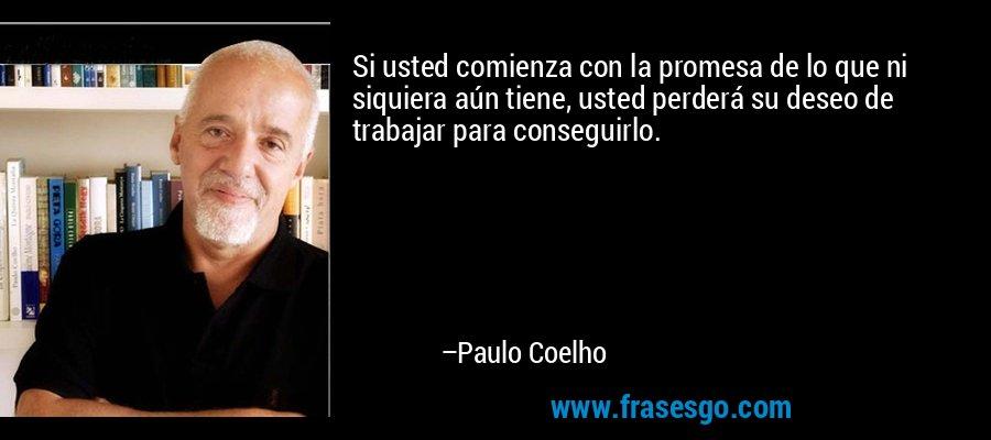 Si usted comienza con la promesa de lo que ni siquiera aún tiene, usted perderá su deseo de trabajar para conseguirlo. – Paulo Coelho