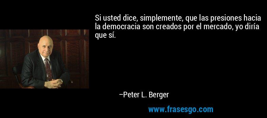 Si usted dice, simplemente, que las presiones hacia la democracia son creados por el mercado, yo diría que sí. – Peter L. Berger