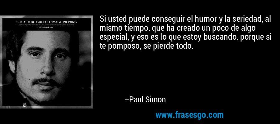 Si usted puede conseguir el humor y la seriedad, al mismo tiempo, que ha creado un poco de algo especial, y eso es lo que estoy buscando, porque si te pomposo, se pierde todo. – Paul Simon