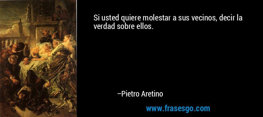 Si usted quiere molestar a sus vecinos, decir la verdad sobre ellos. – Pietro Aretino