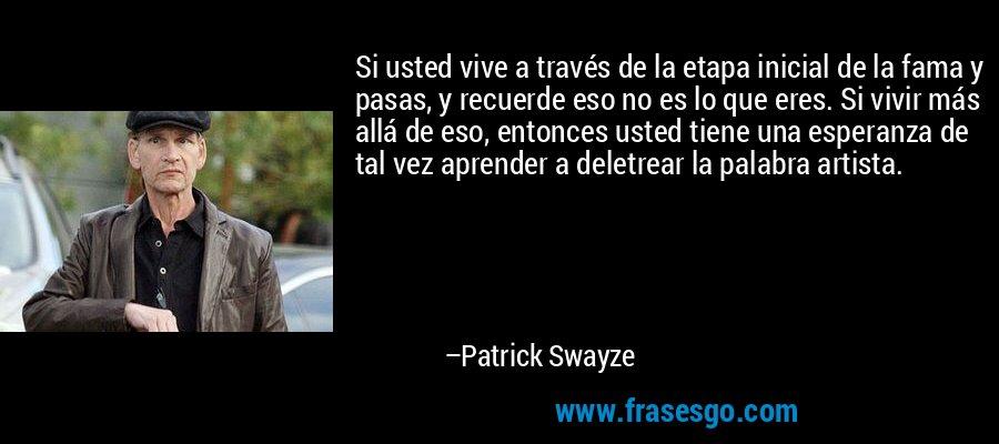 Si usted vive a través de la etapa inicial de la fama y pasas, y recuerde eso no es lo que eres. Si vivir más allá de eso, entonces usted tiene una esperanza de tal vez aprender a deletrear la palabra artista. – Patrick Swayze