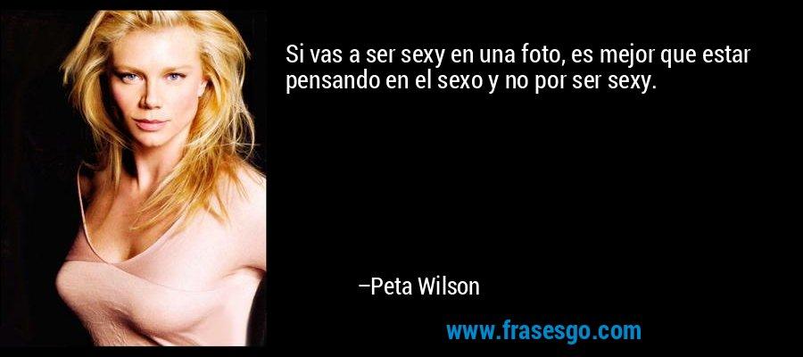Si vas a ser sexy en una foto, es mejor que estar pensando en el sexo y no por ser sexy. – Peta Wilson