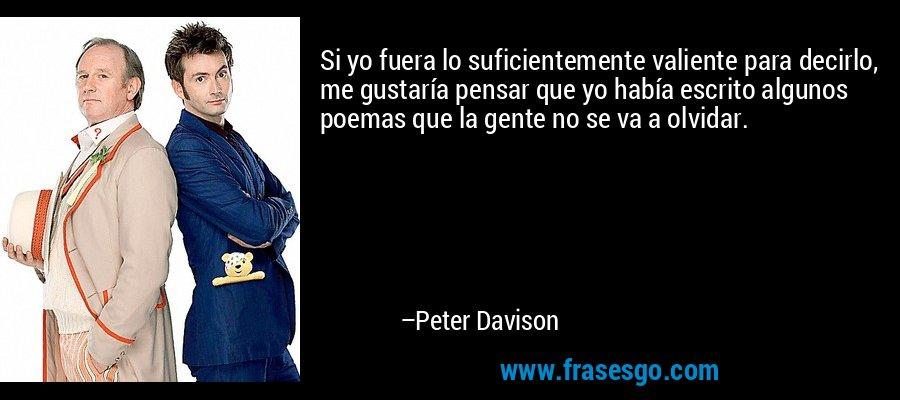 Si yo fuera lo suficientemente valiente para decirlo, me gustaría pensar que yo había escrito algunos poemas que la gente no se va a olvidar. – Peter Davison