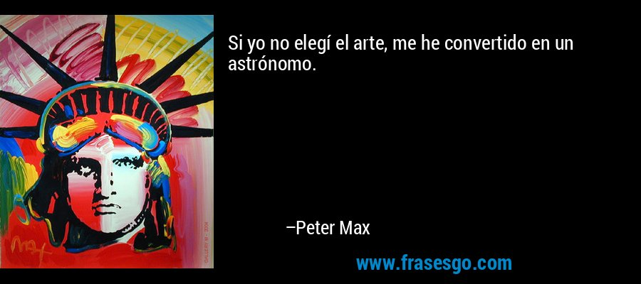 Si yo no elegí el arte, me he convertido en un astrónomo. – Peter Max