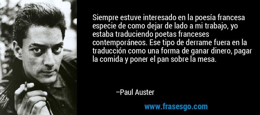 Siempre estuve interesado en la poesía francesa especie de como dejar de lado a mi trabajo, yo estaba traduciendo poetas franceses contemporáneos. Ese tipo de derrame fuera en la traducción como una forma de ganar dinero, pagar la comida y poner el pan sobre la mesa. – Paul Auster