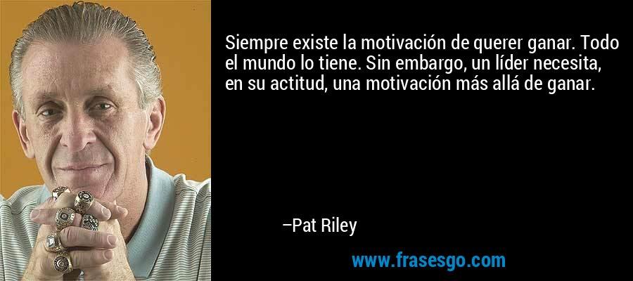 Siempre existe la motivación de querer ganar. Todo el mundo lo tiene. Sin embargo, un líder necesita, en su actitud, una motivación más allá de ganar. – Pat Riley
