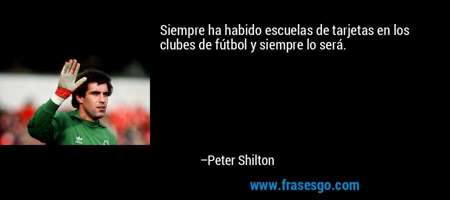 Siempre ha habido escuelas de tarjetas en los clubes de fútbol y siempre lo será. – Peter Shilton
