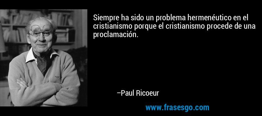 Siempre ha sido un problema hermenéutico en el cristianismo porque el cristianismo procede de una proclamación. – Paul Ricoeur