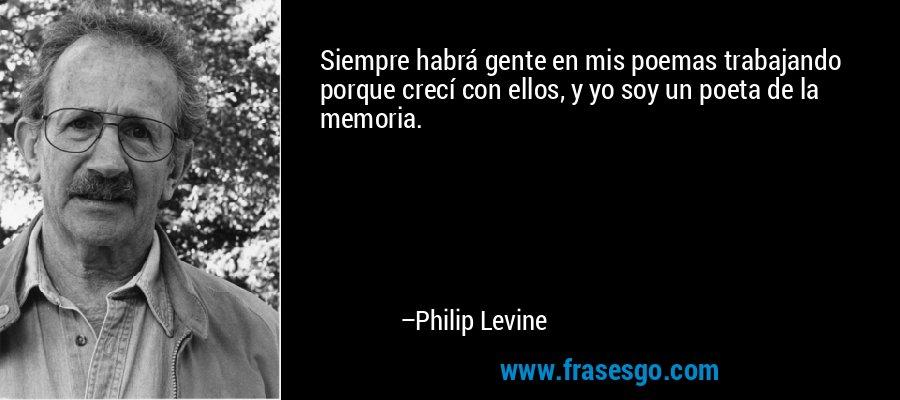 Siempre habrá gente en mis poemas trabajando porque crecí con ellos, y yo soy un poeta de la memoria. – Philip Levine
