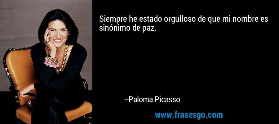 Siempre he estado orgulloso de que mi nombre es sinónimo de paz. – Paloma Picasso