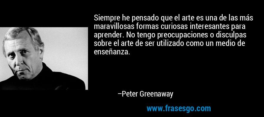 Siempre he pensado que el arte es una de las más maravillosas formas curiosas interesantes para aprender. No tengo preocupaciones o disculpas sobre el arte de ser utilizado como un medio de enseñanza. – Peter Greenaway