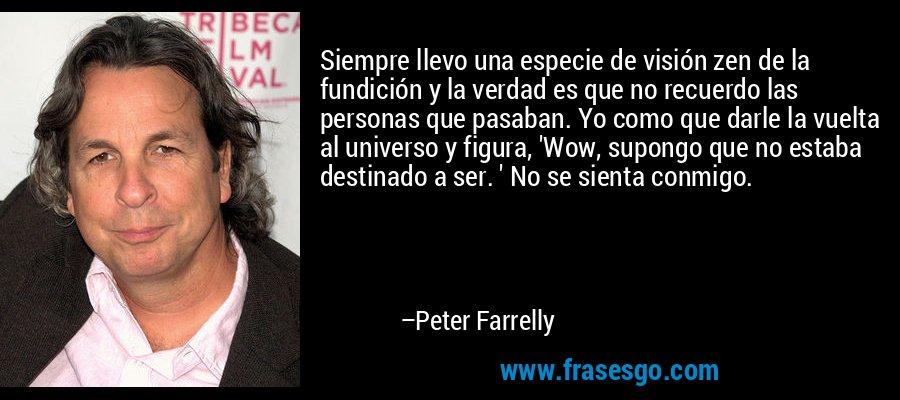 Siempre llevo una especie de visión zen de la fundición y la verdad es que no recuerdo las personas que pasaban. Yo como que darle la vuelta al universo y figura, 'Wow, supongo que no estaba destinado a ser. ' No se sienta conmigo. – Peter Farrelly