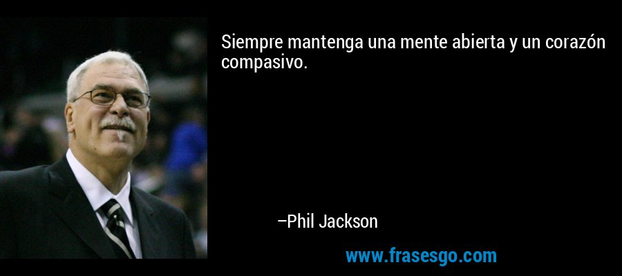 Siempre mantenga una mente abierta y un corazón compasivo. – Phil Jackson