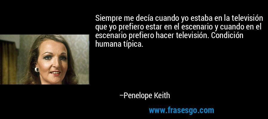 Siempre me decía cuando yo estaba en la televisión que yo prefiero estar en el escenario y cuando en el escenario prefiero hacer televisión. Condición humana típica. – Penelope Keith